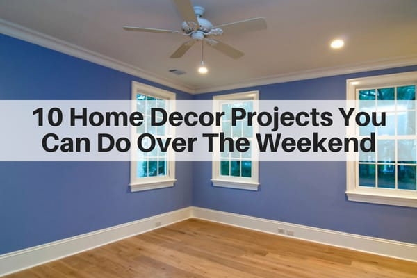 10 Home Decor Projects You Can Do Over The Weekend