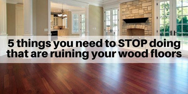 5 things you need to stop doing that are runing your hardwood floors