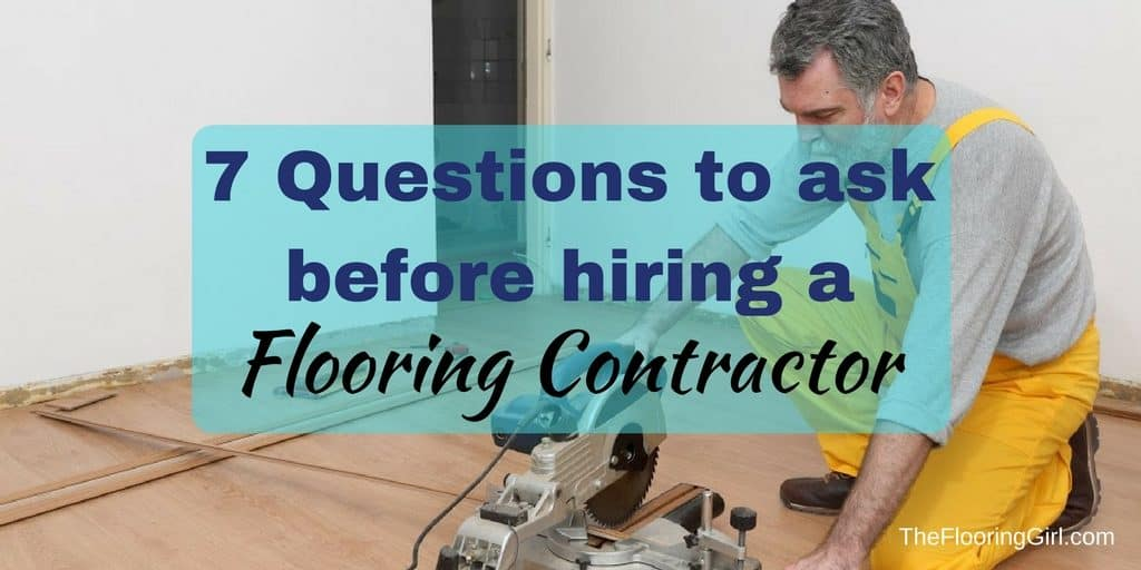 7 Questions You Should Ask Your Flooring Contractor Hiring A Floor Contractor The Flooring Girl