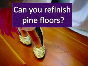Can you refinish pine floors