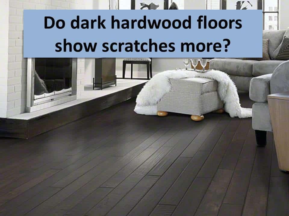 Do dark hardwood floors show scratches more