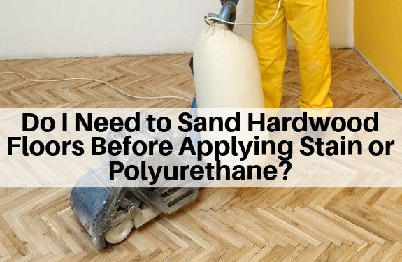 Do I Need to Sand Hardwood Floors Before Applying Stain or Polyurethane?