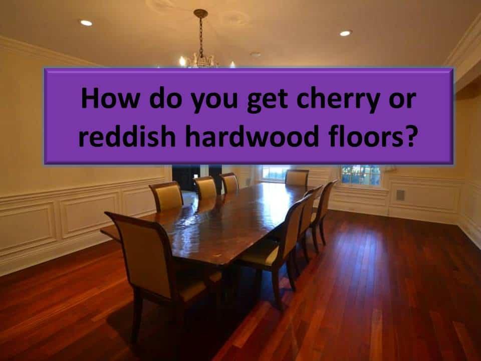 How do you get cherry or reddish hardwood floors? Cherry colored hardwood floors.