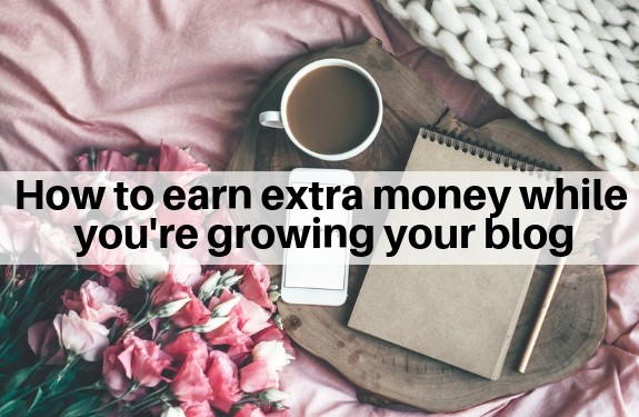 how to earn extra money while you're growing your blog