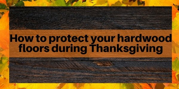 how to protect your hardwood floors on thanksgiving the flooring girl. Black Bedroom Furniture Sets. Home Design Ideas