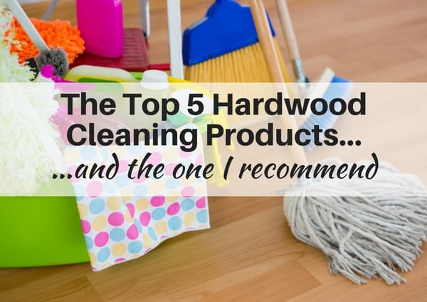 Top 5 hardwood cleaning products and the one I recommend