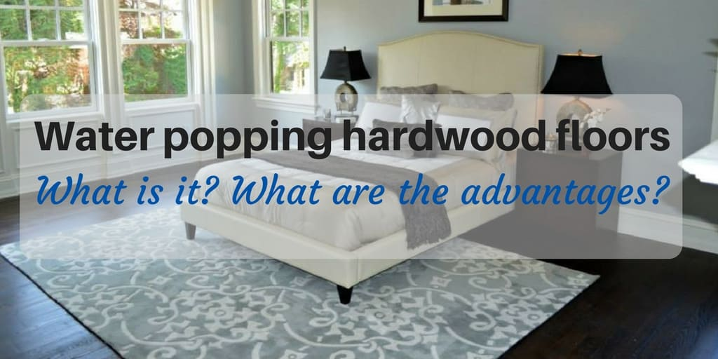 What is water popping hardwood floors? What are the advantages of water popping?