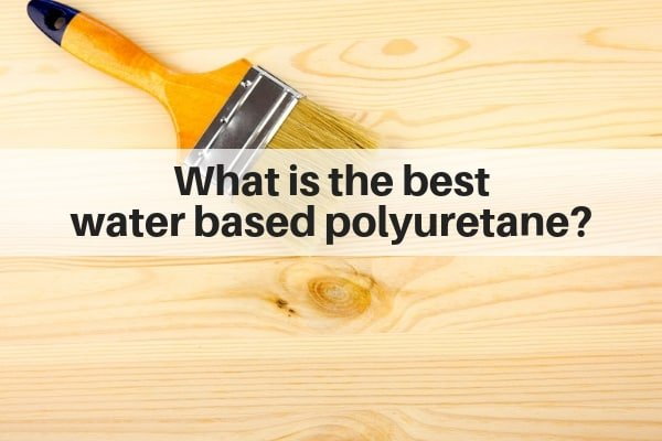 What is the Best Water Based Polyurethane?