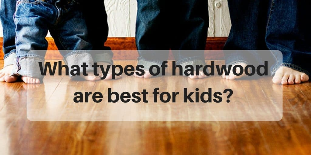 What Are The Best Types Of Hardwood Floors For Kids The
