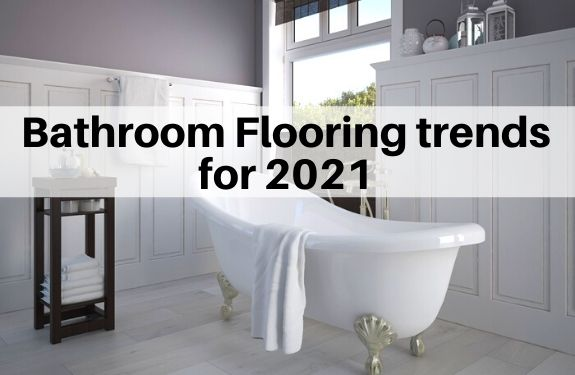 Bathroom flooring trends for 2021 | Popular tile trends for floors and walls